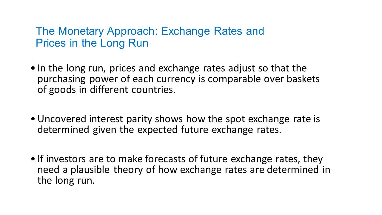 The Monetary Approach: Exchange Rates and Prices in the Long Run In the long run, prices and exchange rates adjust so that the purchasing power of eac