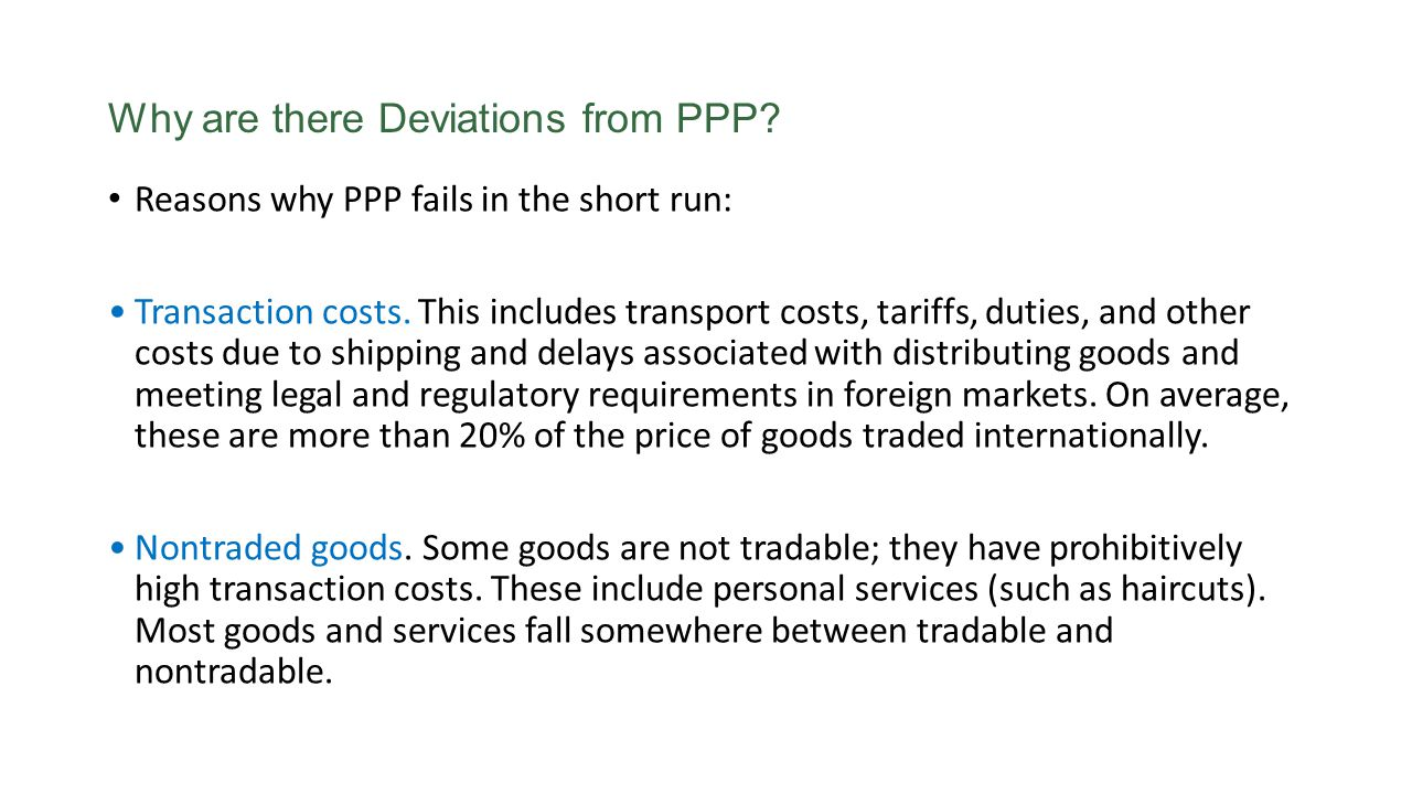 Why are there Deviations from PPP? Reasons why PPP fails in the short run: Transaction costs. This includes transport costs, tariffs, duties, and othe