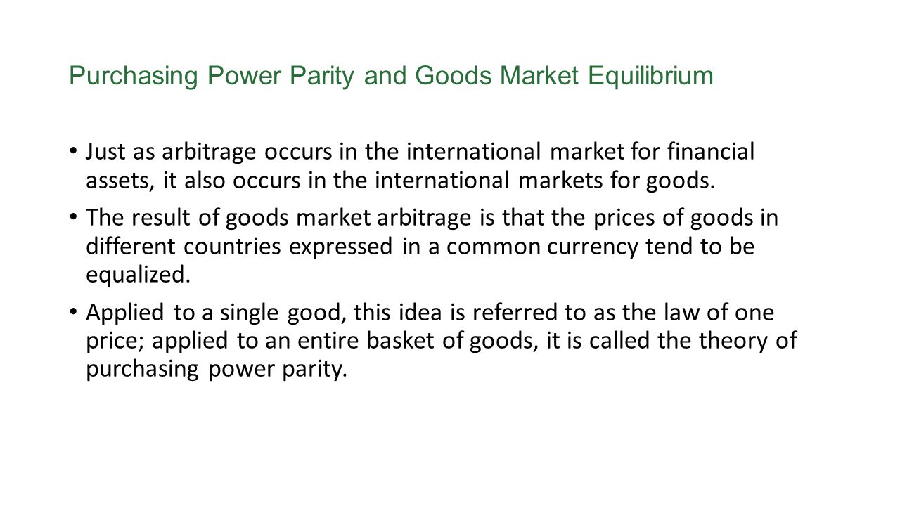 Purchasing Power Parity and Goods Market Equilibrium Just as arbitrage occurs in the international market for financial assets, it also occurs in the
