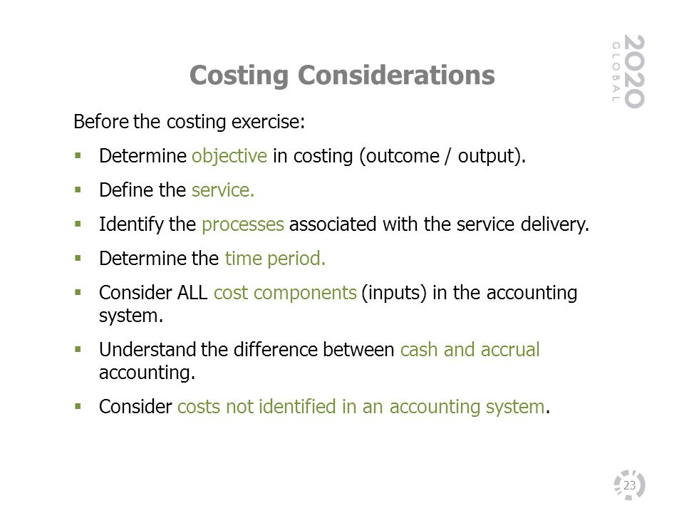 Costing Considerations 23 Before the costing exercise: Determine objective in costing (outcome / output). Define the service. Identify the processes a