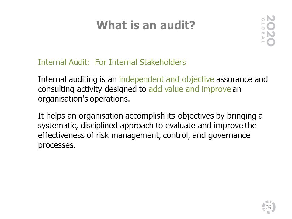 What is an audit? 39 Internal Audit: For Internal Stakeholders Internal auditing is an independent and objective assurance and consulting activity des