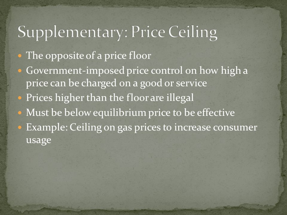 The opposite of a price floor Government-imposed price control on how high a price can be charged on a good or service Prices higher than the floor are illegal Must be below equilibrium price to be effective Example: Ceiling on gas prices to increase consumer usage
