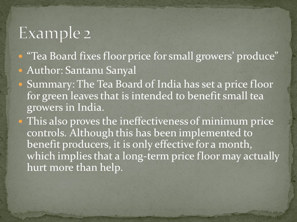 Tea Board fixes floor price for small growers produce Author: Santanu Sanyal Summary: The Tea Board of India has set a price floor for green leaves that is intended to benefit small tea growers in India.