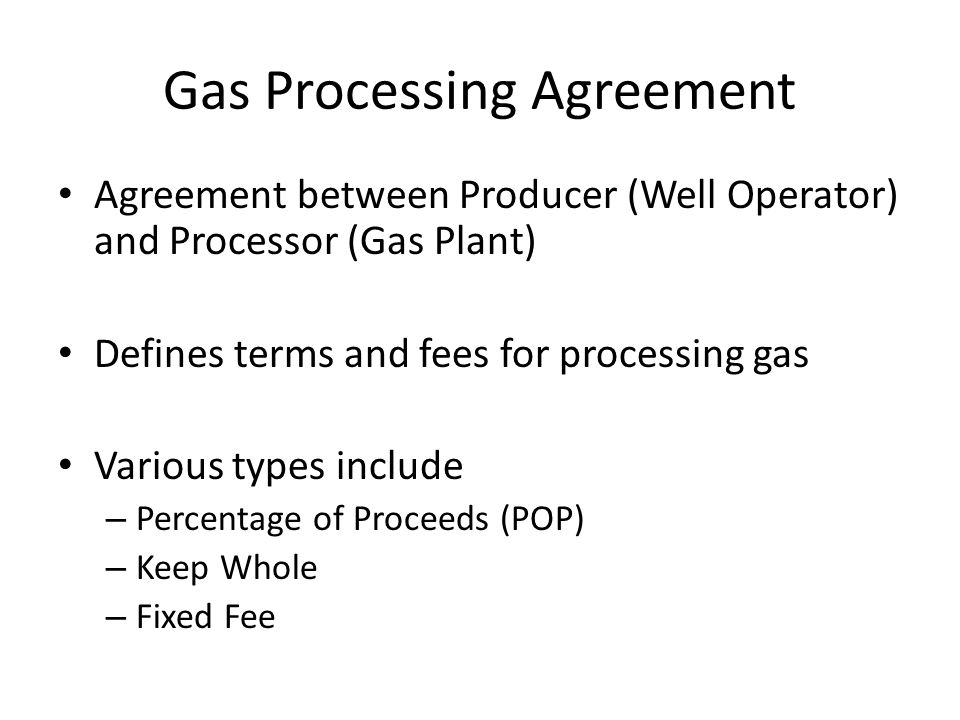 Agreement between Producer (Well Operator) and Processor (Gas Plant) Defines terms and fees for processing gas Various types include – Percentage of Proceeds (POP) – Keep Whole – Fixed Fee