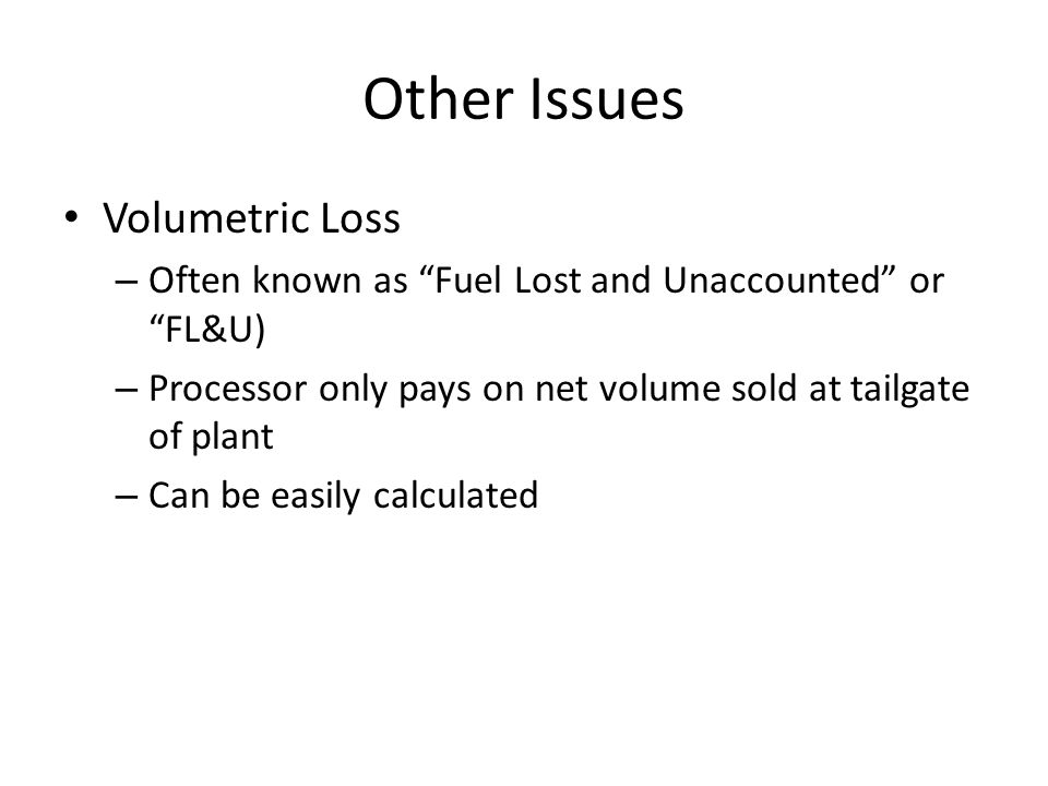 Other Issues Volumetric Loss – Often known as Fuel Lost and Unaccounted or FL&U) – Processor only pays on net volume sold at tailgate of plant – Can be easily calculated