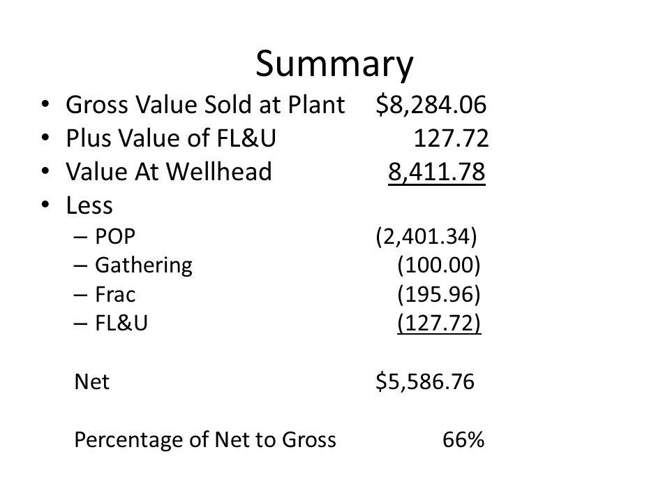 Summary Gross Value Sold at Plant$8,284.06 Plus Value of FL&U 127.72 Value At Wellhead 8,411.78 Less – POP(2,401.34) – Gathering (100.00) – Frac (195.96) – FL&U (127.72) Net$5,586.76 Percentage of Net to Gross66%