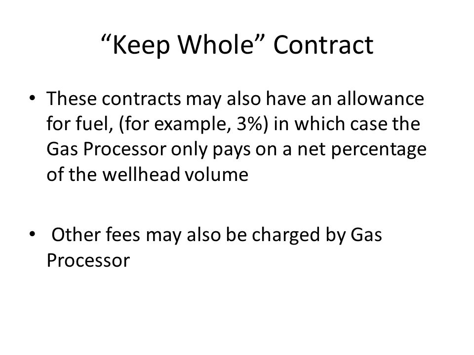 Keep Whole Contract These contracts may also have an allowance for fuel, (for example, 3%) in which case the Gas Processor only pays on a net percentage of the wellhead volume Other fees may also be charged by Gas Processor