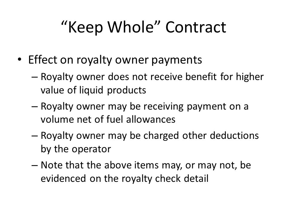 Keep Whole Contract Effect on royalty owner payments – Royalty owner does not receive benefit for higher value of liquid products – Royalty owner may be receiving payment on a volume net of fuel allowances – Royalty owner may be charged other deductions by the operator – Note that the above items may, or may not, be evidenced on the royalty check detail