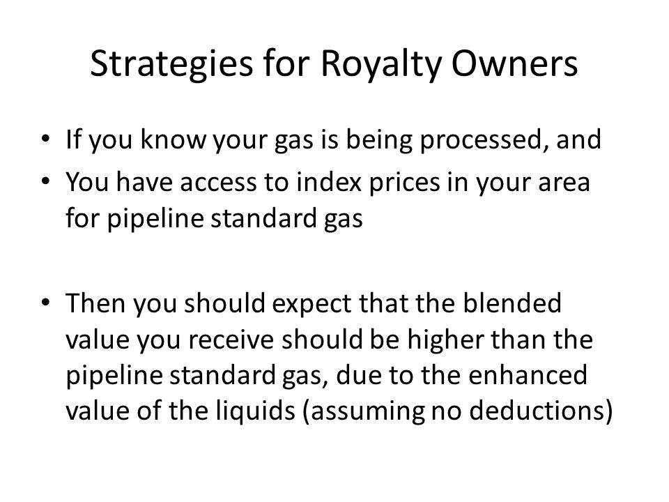 Strategies for Royalty Owners If you know your gas is being processed, and You have access to index prices in your area for pipeline standard gas Then you should expect that the blended value you receive should be higher than the pipeline standard gas, due to the enhanced value of the liquids (assuming no deductions)
