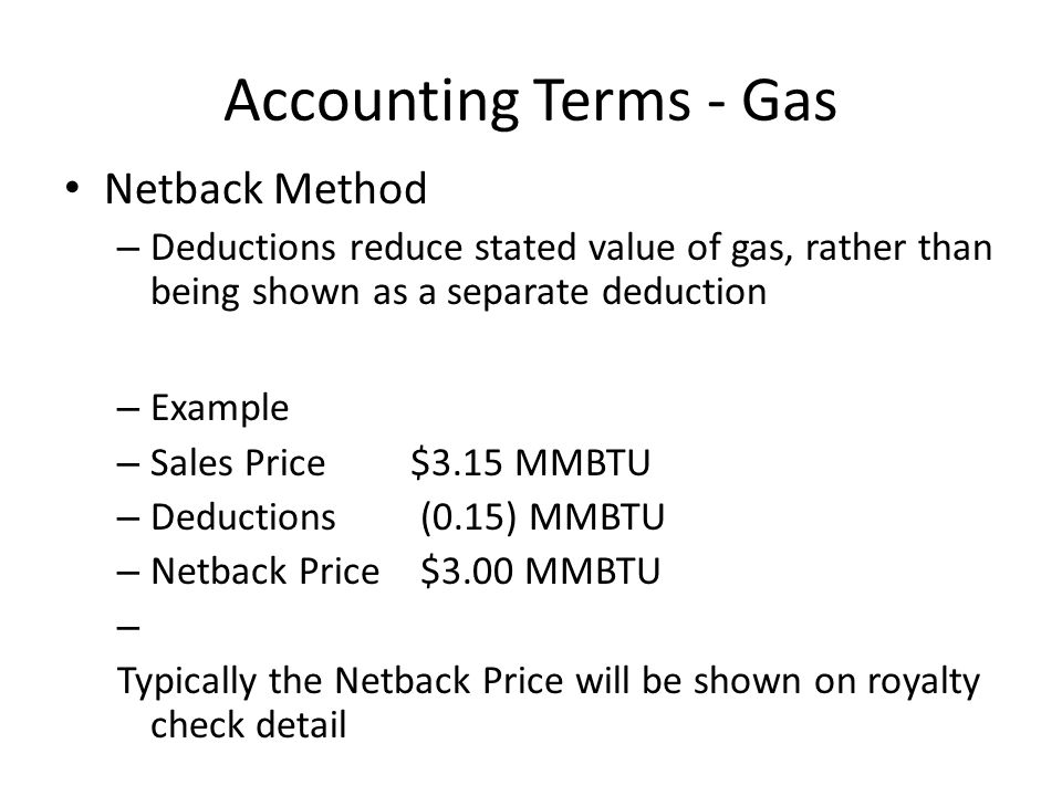Accounting Terms - Gas Netback Method – Deductions reduce stated value of gas, rather than being shown as a separate deduction – Example – Sales Price $3.15 MMBTU – Deductions (0.15) MMBTU – Netback Price $3.00 MMBTU – Typically the Netback Price will be shown on royalty check detail