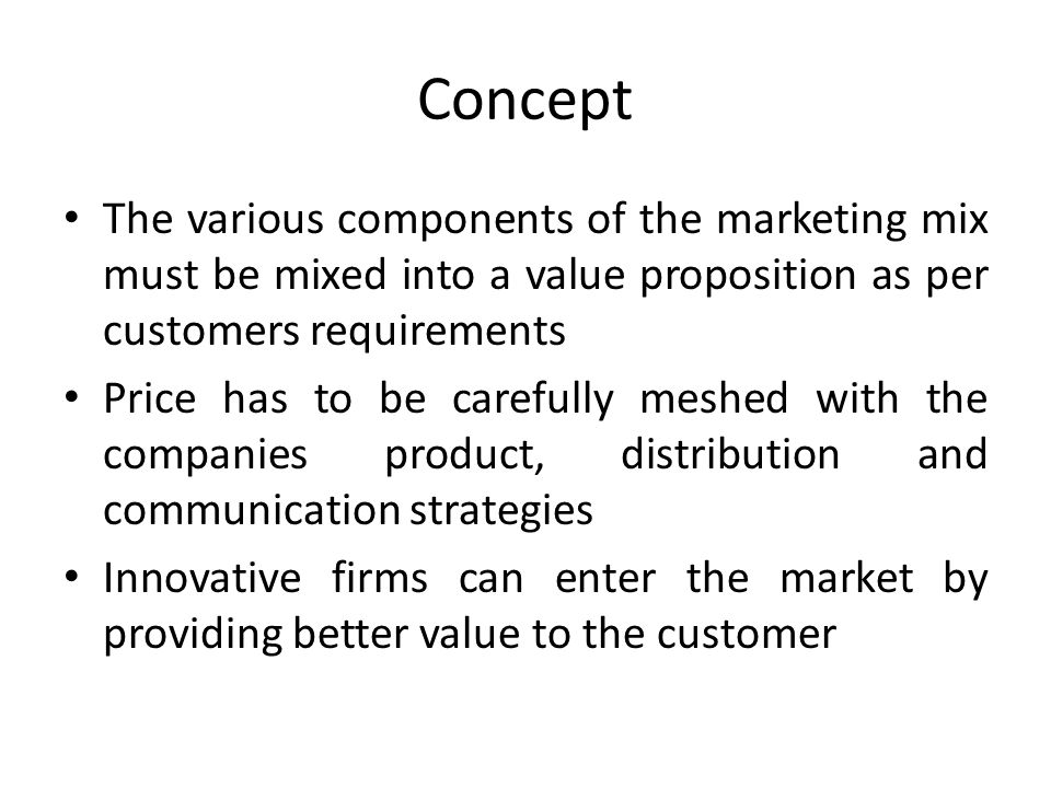 Concept The various components of the marketing mix must be mixed into a value proposition as per customers requirements Price has to be carefully meshed with the companies product, distribution and communication strategies Innovative firms can enter the market by providing better value to the customer