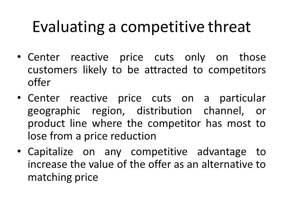 Evaluating a competitive threat Center reactive price cuts only on those customers likely to be attracted to competitors offer Center reactive price c