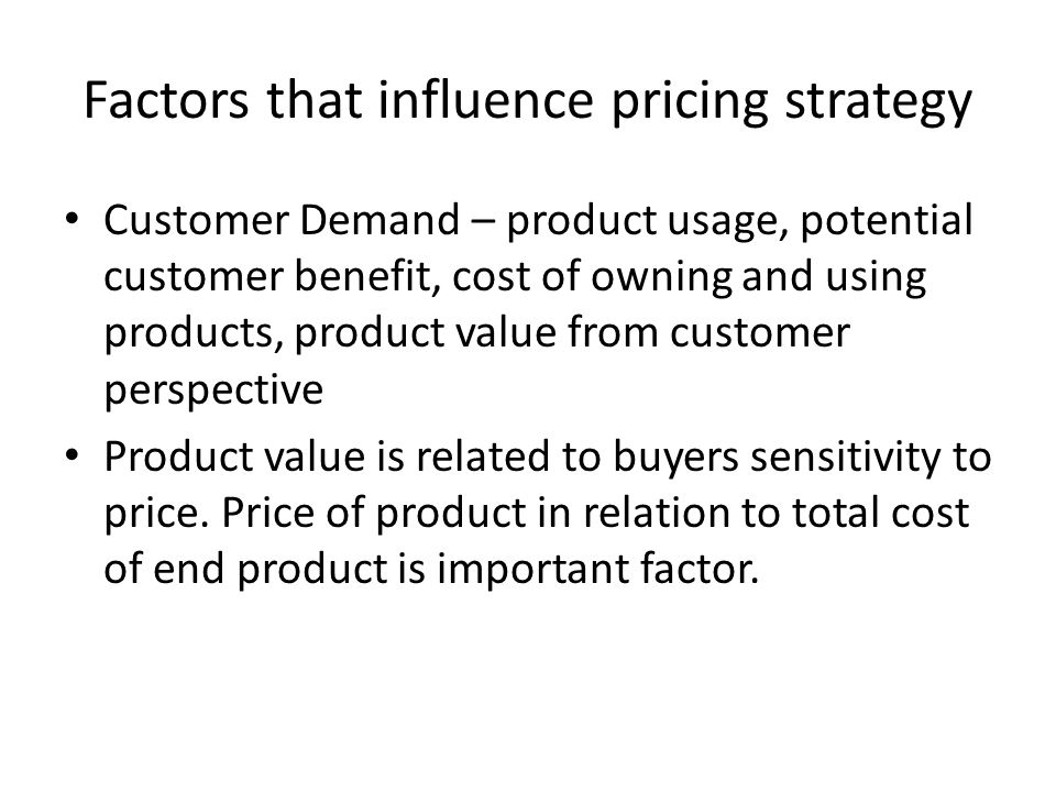 Factors that influence pricing strategy Customer Demand – product usage, potential customer benefit, cost of owning and using products, product value from customer perspective Product value is related to buyers sensitivity to price.
