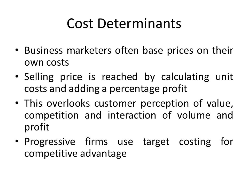 Cost Determinants Business marketers often base prices on their own costs Selling price is reached by calculating unit costs and adding a percentage profit This overlooks customer perception of value, competition and interaction of volume and profit Progressive firms use target costing for competitive advantage