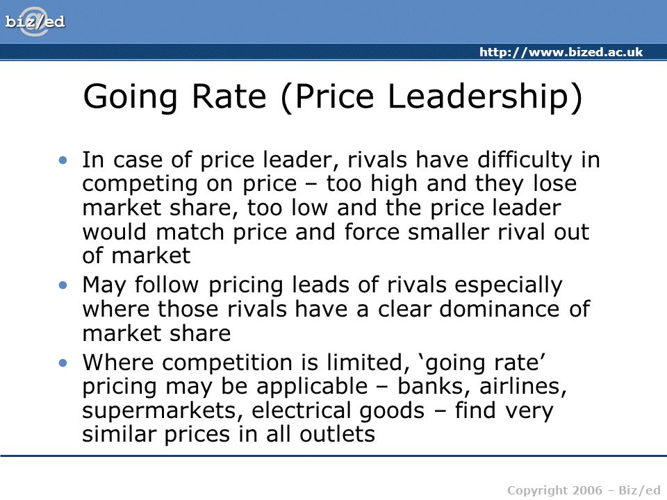 http://www.bized.ac.uk Copyright 2006 – Biz/ed Going Rate (Price Leadership) In case of price leader, rivals have difficulty in competing on price – t