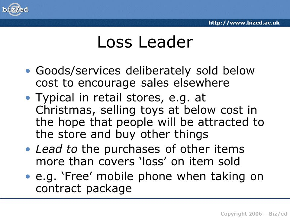 http://www.bized.ac.uk Copyright 2006 – Biz/ed Loss Leader Goods/services deliberately sold below cost to encourage sales elsewhere Typical in retail