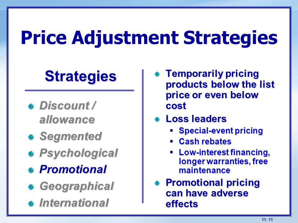 11- 11 Price Adjustment Strategies Temporarily pricing products below the list price or even below cost Loss leaders Special-event pricing Special-event pricing Cash rebates Cash rebates Low-interest financing, longer warranties, free maintenance Low-interest financing, longer warranties, free maintenance Promotional pricing can have adverse effects Discount / allowance SegmentedPsychologicalPromotionalGeographicalInternational Strategies