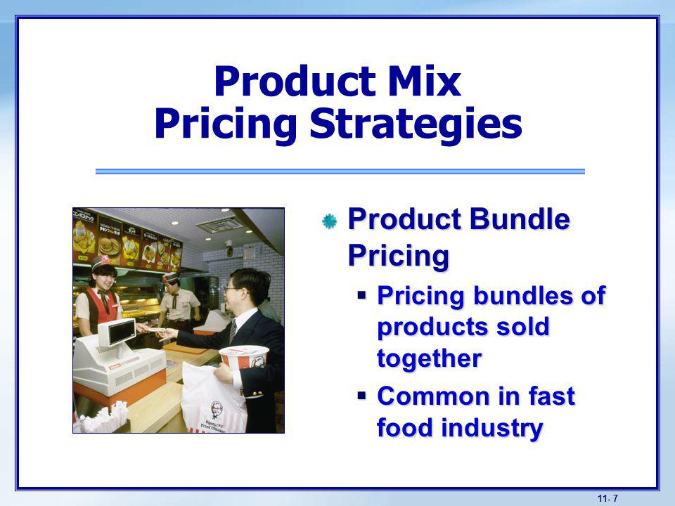 11- 7 Product Bundle Pricing Pricing bundles of products sold together Pricing bundles of products sold together Common in fast food industry Common in fast food industry Product Mix Pricing Strategies