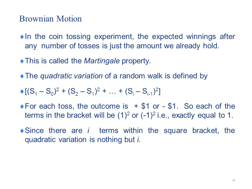 14 Brownian Motion In the coin tossing experiment, the expected winnings after any number of tosses is just the amount we already hold. This is called