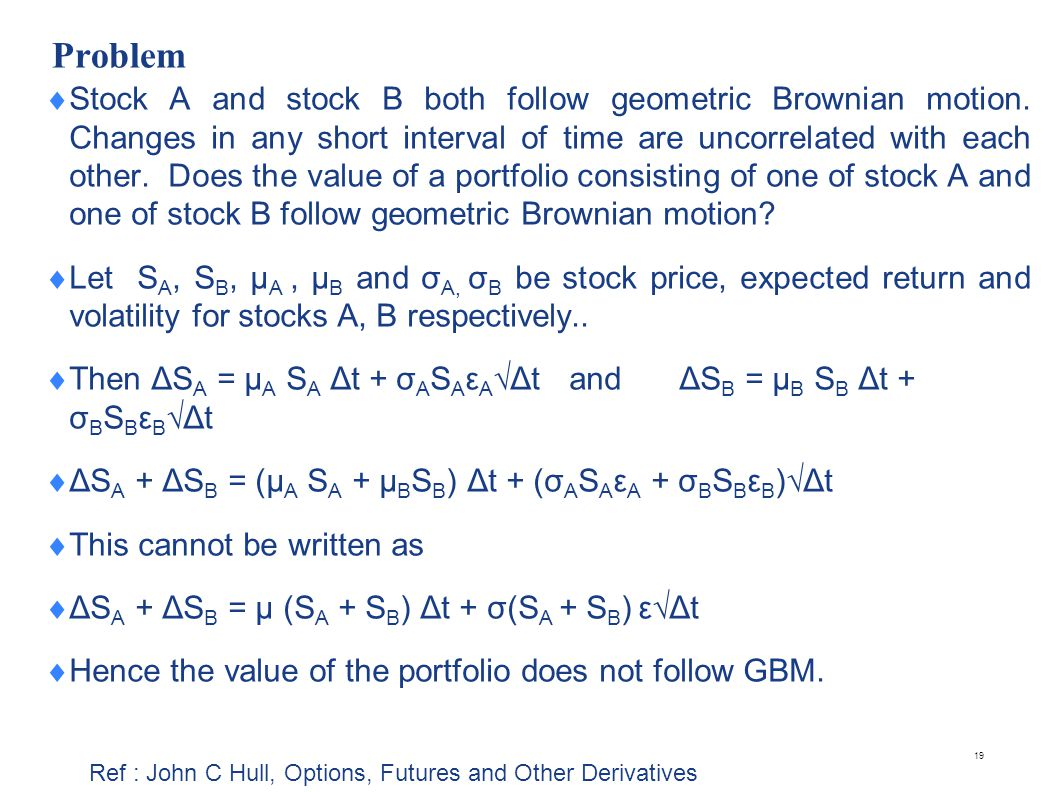 Problem Stock A and stock B both follow geometric Brownian motion. Changes in any short interval of time are uncorrelated with each other. Does the va