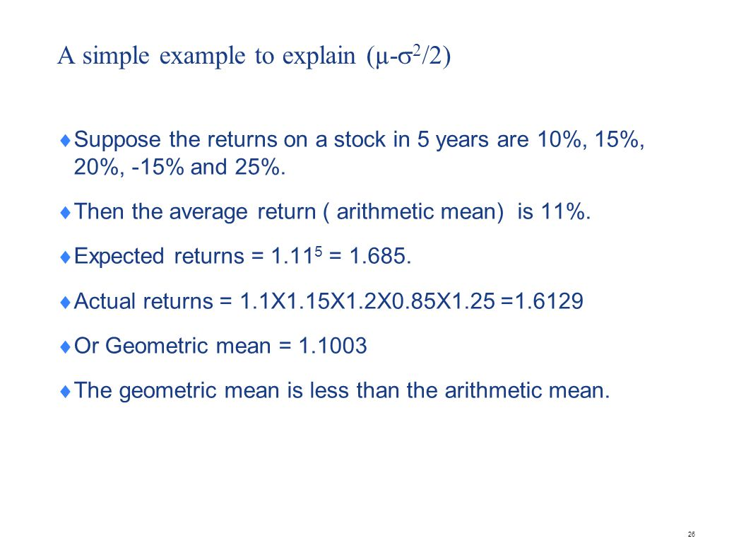 A simple example to explain (µ- 2 /2) Suppose the returns on a stock in 5 years are 10%, 15%, 20%, -15% and 25%. Then the average return ( arithmetic