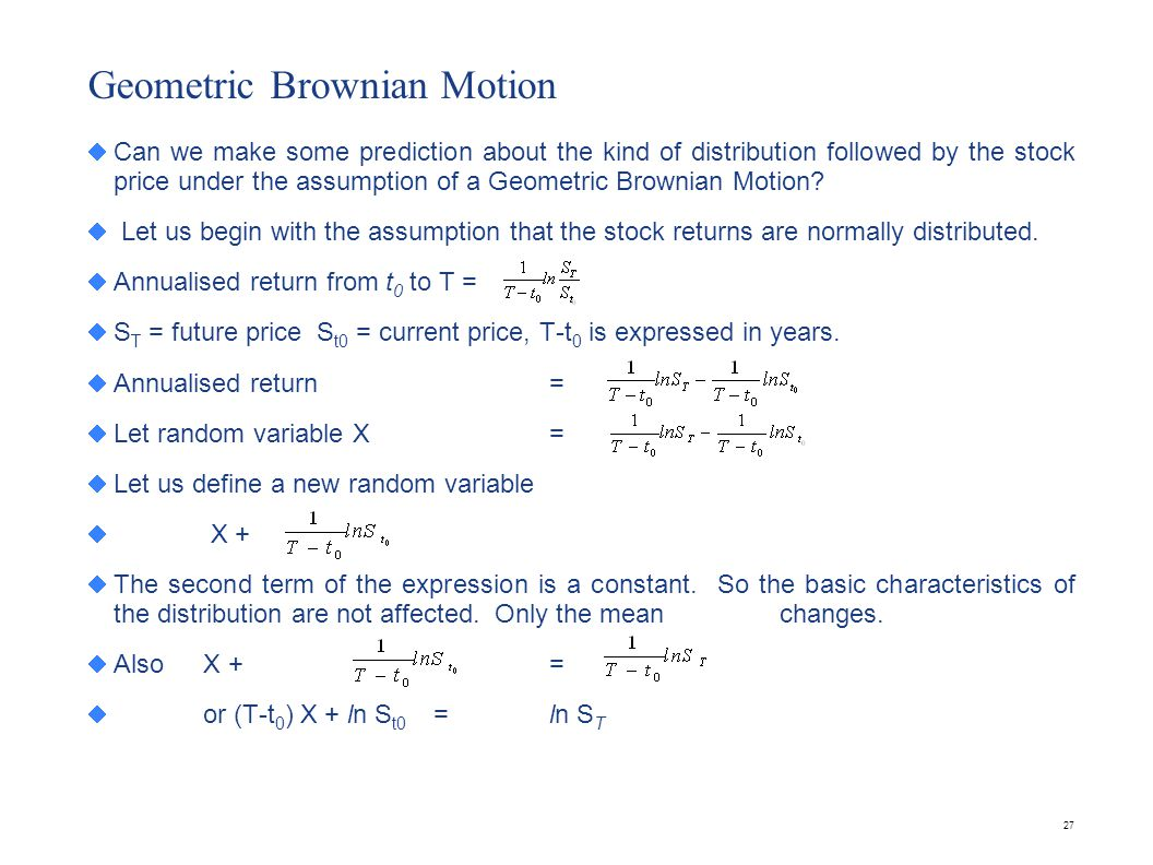 27 Geometric Brownian Motion Can we make some prediction about the kind of distribution followed by the stock price under the assumption of a Geometri