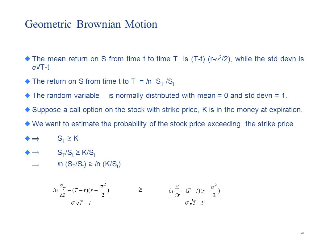 28 Geometric Brownian Motion The mean return on S from time t to time T is (T-t) (r- 2 /2), while the std devn is T-t The return on S from time t to T