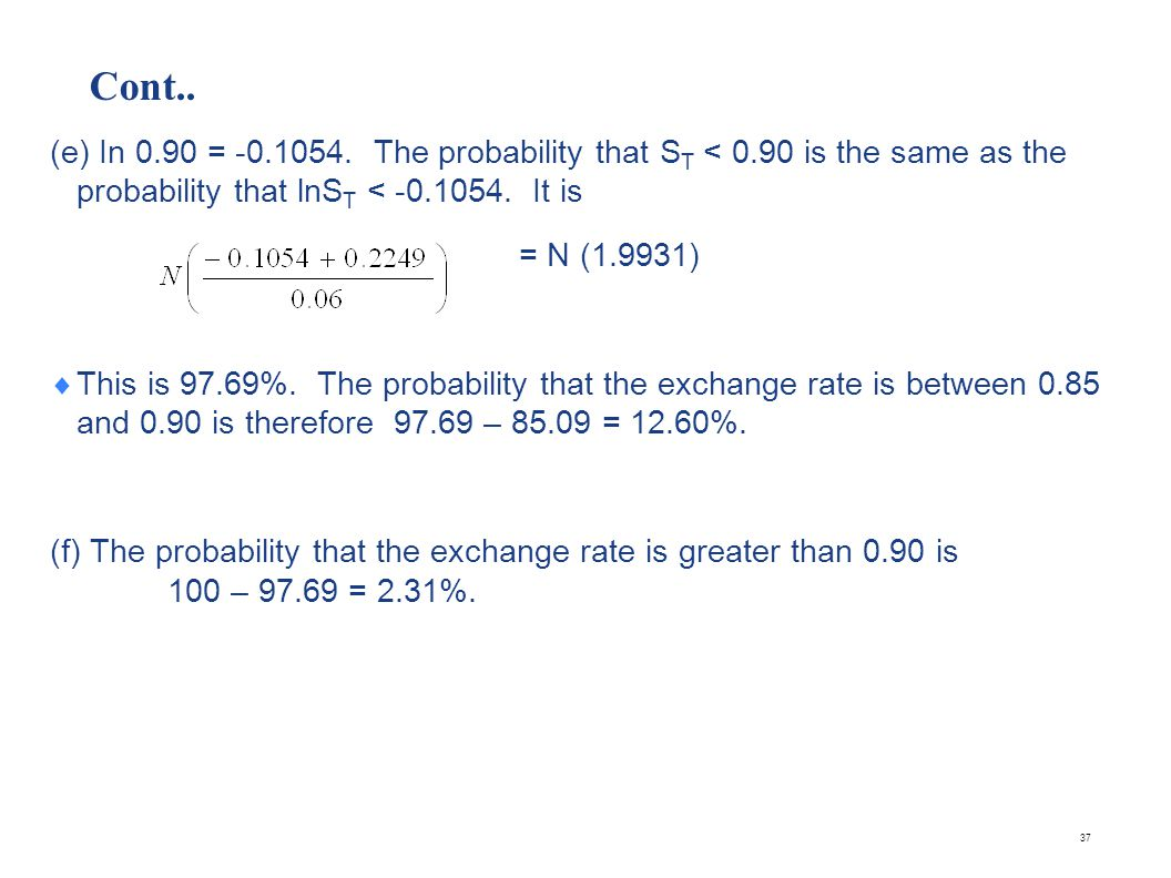 Cont.. (e) In 0.90 = -0.1054. The probability that S T < 0.90 is the same as the probability that lnS T < -0.1054. It is = N (1.9931) This is 97.69%.