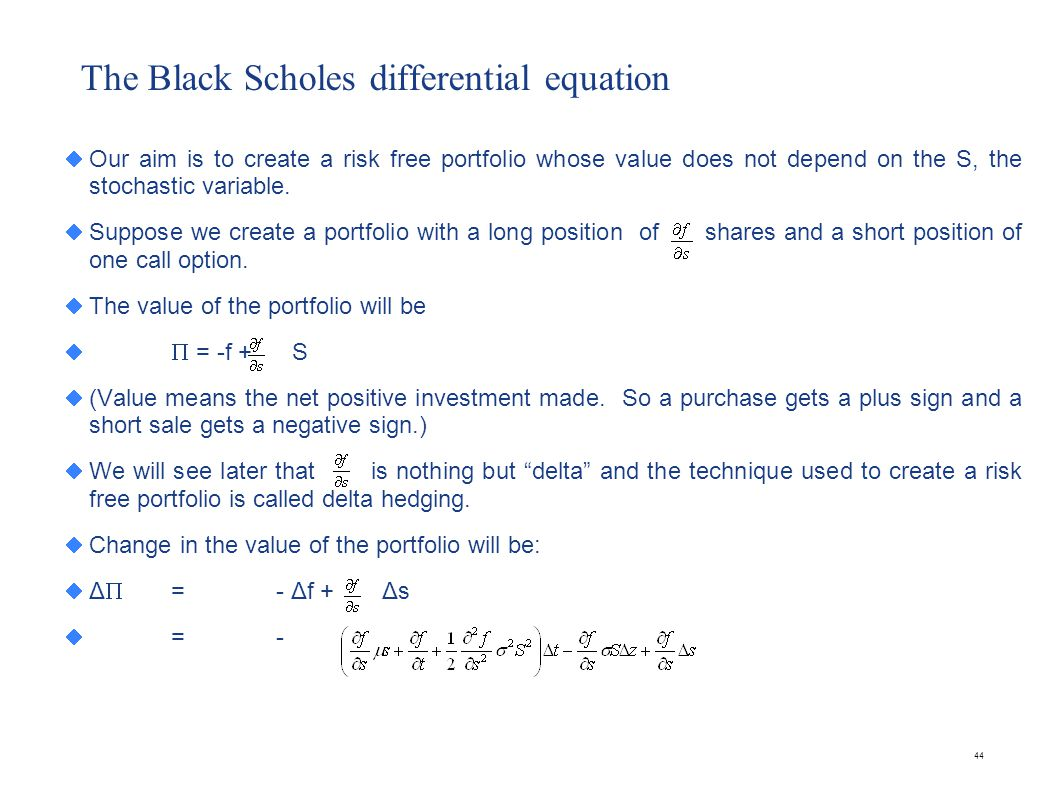 44 The Black Scholes differential equation Our aim is to create a risk free portfolio whose value does not depend on the S, the stochastic variable. S