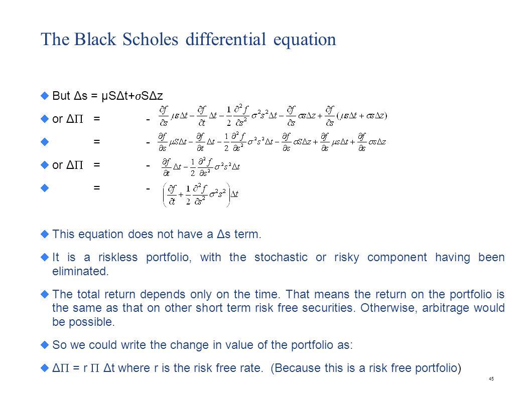 45 The Black Scholes differential equation But Δs = μSΔt+ SΔz or Δ =- =- or Δ =- =- This equation does not have a Δs term. It is a riskless portfolio,