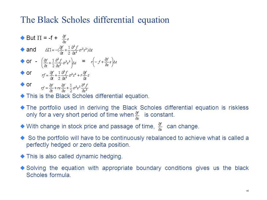 46 The Black Scholes differential equation But = -f + and or - = or This is the Black Scholes differential equation. The portfolio used in deriving th