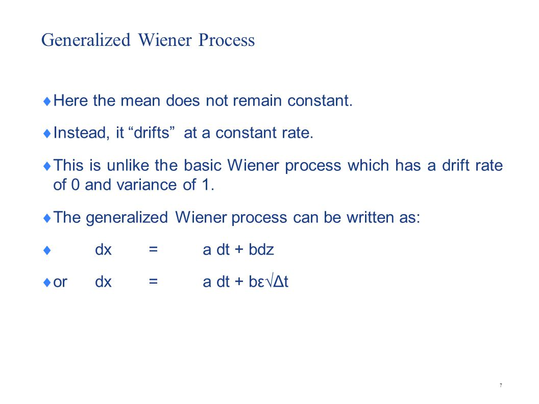 7 Generalized Wiener Process Here the mean does not remain constant. Instead, it drifts at a constant rate. This is unlike the basic Wiener process wh