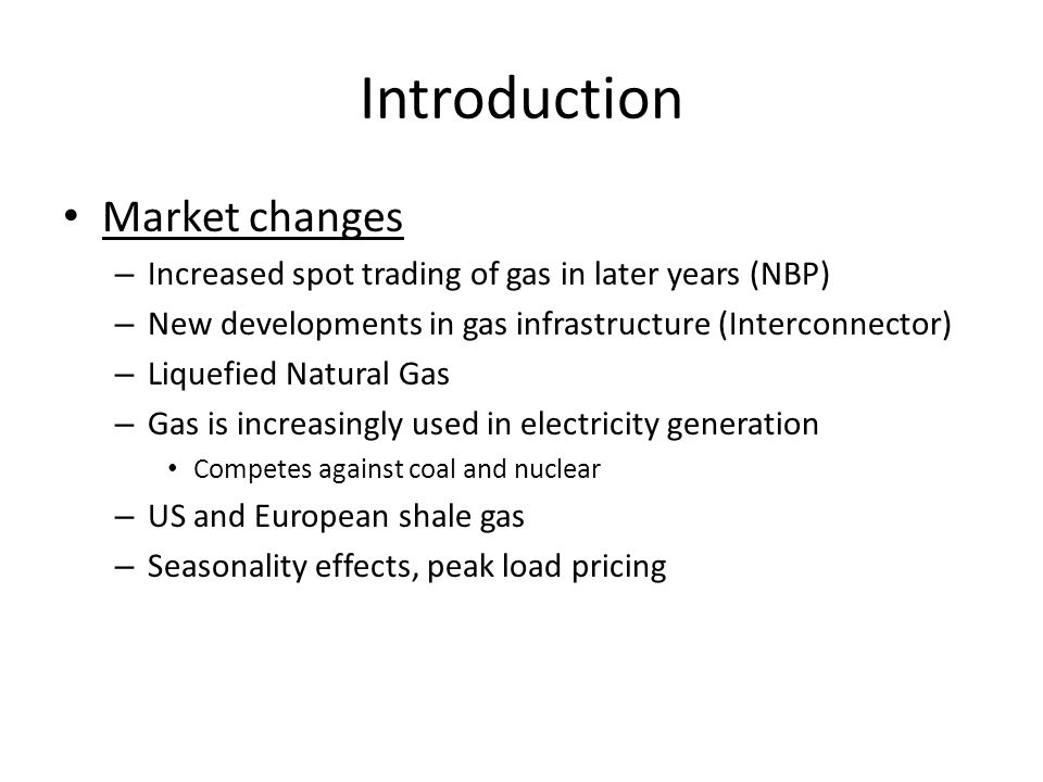 Introduction Market changes – Increased spot trading of gas in later years (NBP) – New developments in gas infrastructure (Interconnector) – Liquefied Natural Gas – Gas is increasingly used in electricity generation Competes against coal and nuclear – US and European shale gas – Seasonality effects, peak load pricing