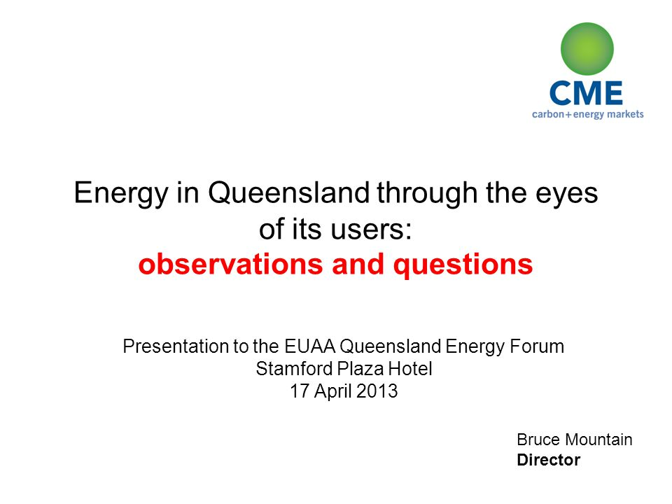 Bruce Mountain Director Energy in Queensland through the eyes of its users: observations and questions Presentation to the EUAA Queensland Energy Forum Stamford Plaza Hotel 17 April 2013