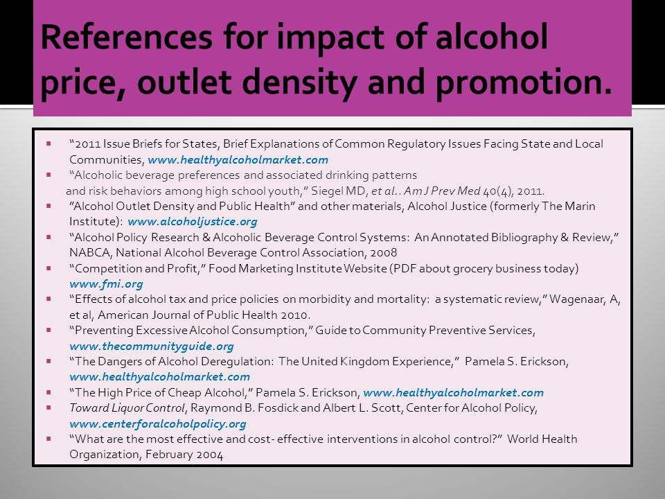 2011 Issue Briefs for States, Brief Explanations of Common Regulatory Issues Facing State and Local Communities, www.healthyalcoholmarket.com Alcoholic beverage preferences and associated drinking patterns and risk behaviors among high school youth, Siegel MD, et al..