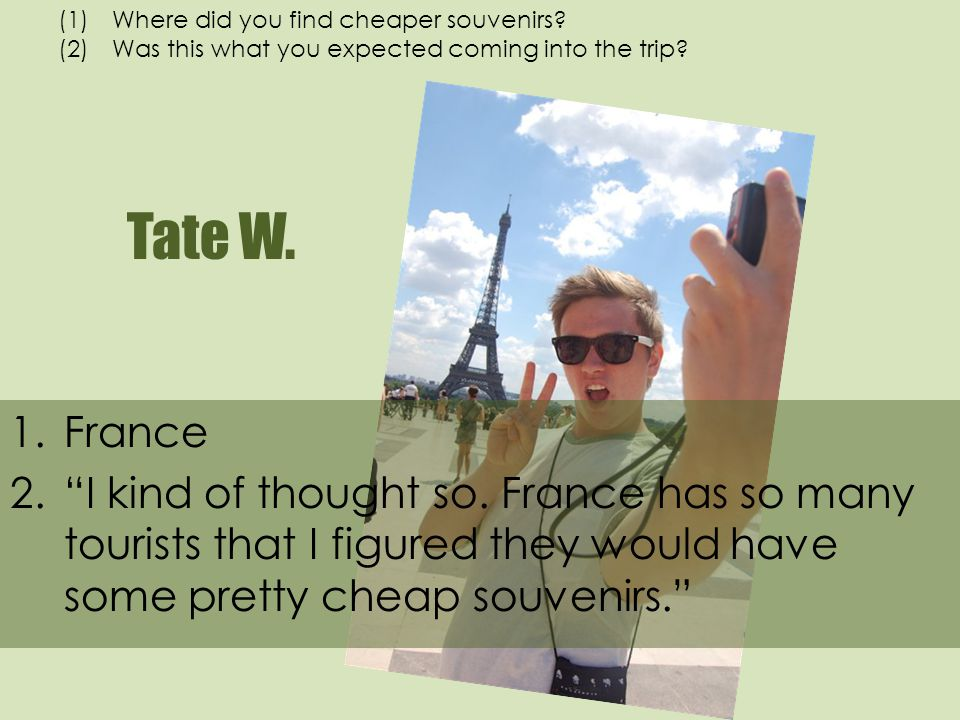 Tate W. 1.France 2.I kind of thought so. France has so many tourists that I figured they would have some pretty cheap souvenirs. (1)Where did you find