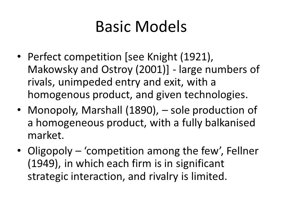 Basic Models Perfect competition [see Knight (1921), Makowsky and Ostroy (2001)] - large numbers of rivals, unimpeded entry and exit, with a homogenou