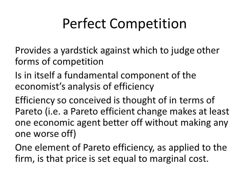 Perfect Competition Provides a yardstick against which to judge other forms of competition Is in itself a fundamental component of the economists anal