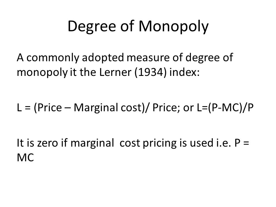 Degree of Monopoly A commonly adopted measure of degree of monopoly it the Lerner (1934) index: L = (Price – Marginal cost)/ Price; or L=(P-MC)/P It i