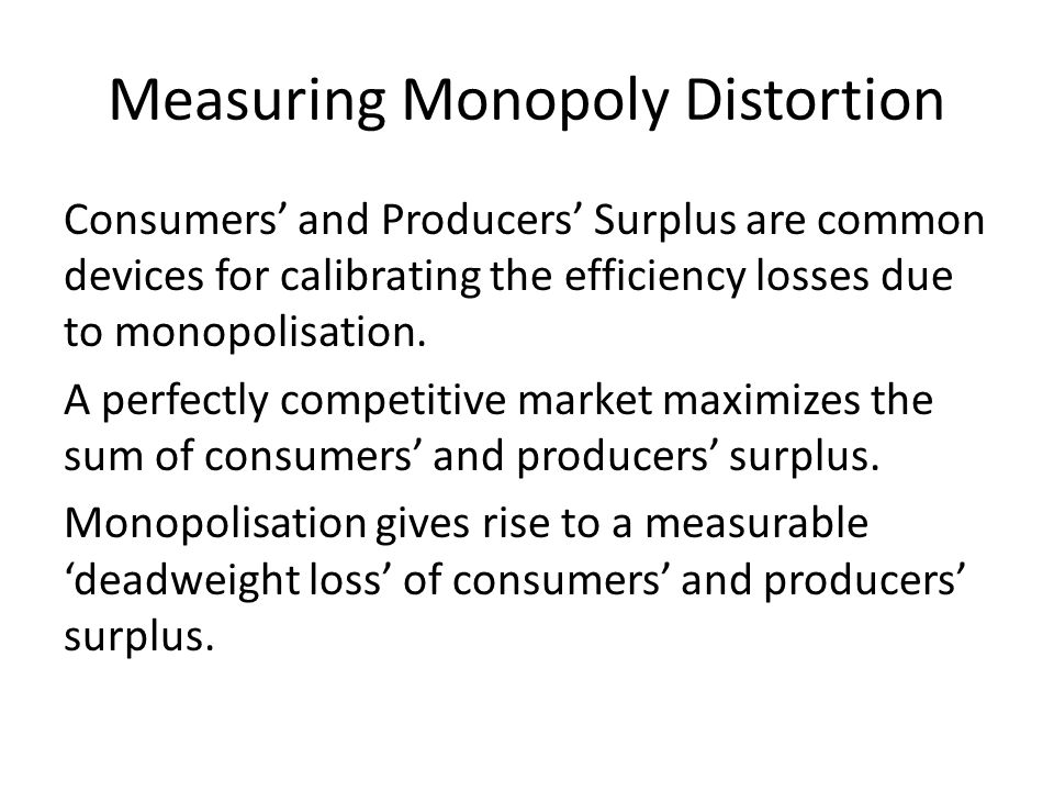 Measuring Monopoly Distortion Consumers and Producers Surplus are common devices for calibrating the efficiency losses due to monopolisation. A perfec