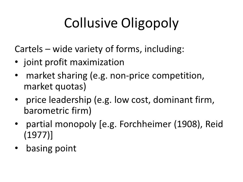 Collusive Oligopoly Cartels – wide variety of forms, including: joint profit maximization market sharing (e.g. non-price competition, market quotas) p