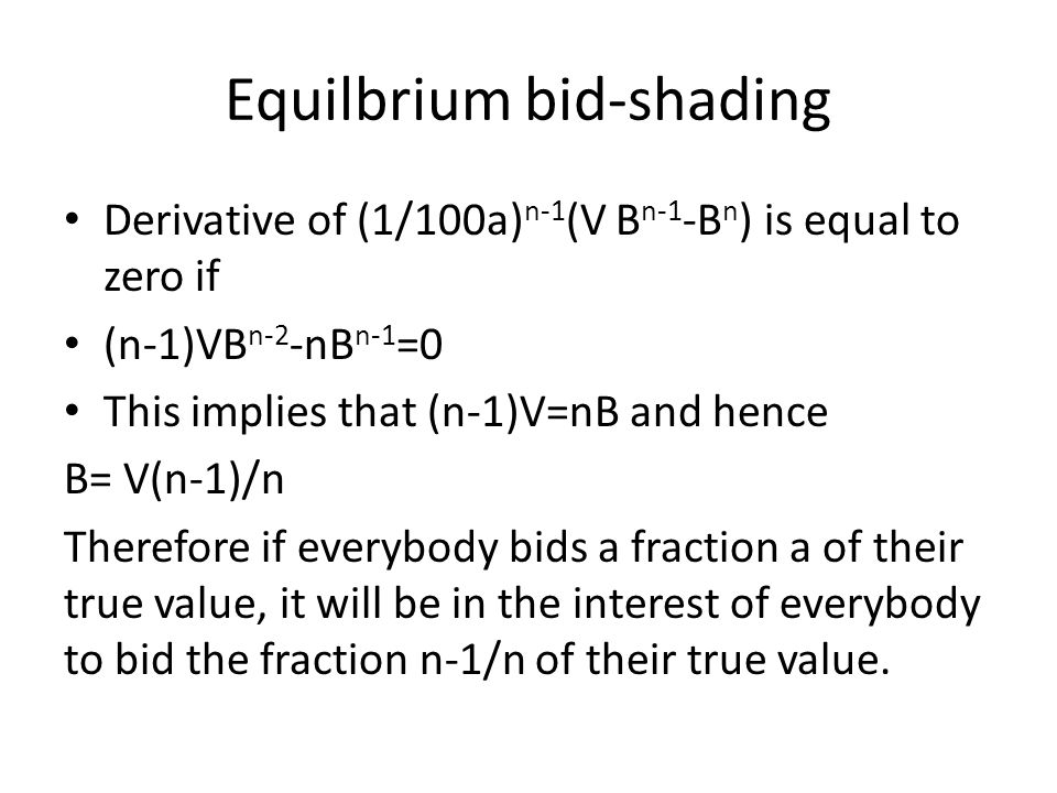 Equilbrium bid-shading Derivative of (1/100a) n-1 (V B n-1 -B n ) is equal to zero if (n-1)VB n-2 -nB n-1 =0 This implies that (n-1)V=nB and hence B= V(n-1)/n Therefore if everybody bids a fraction a of their true value, it will be in the interest of everybody to bid the fraction n-1/n of their true value.