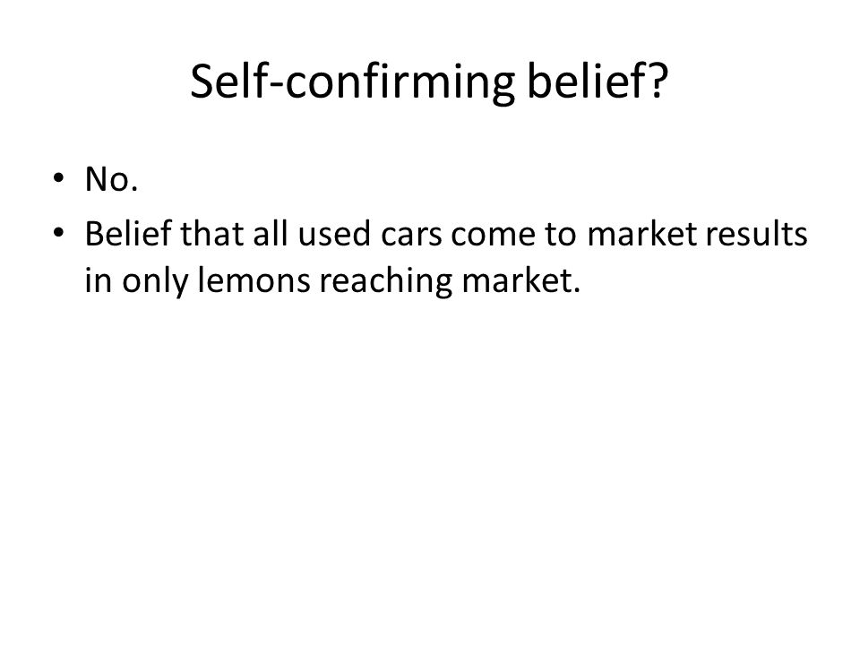 Self-confirming belief? No. Belief that all used cars come to market results in only lemons reaching market.