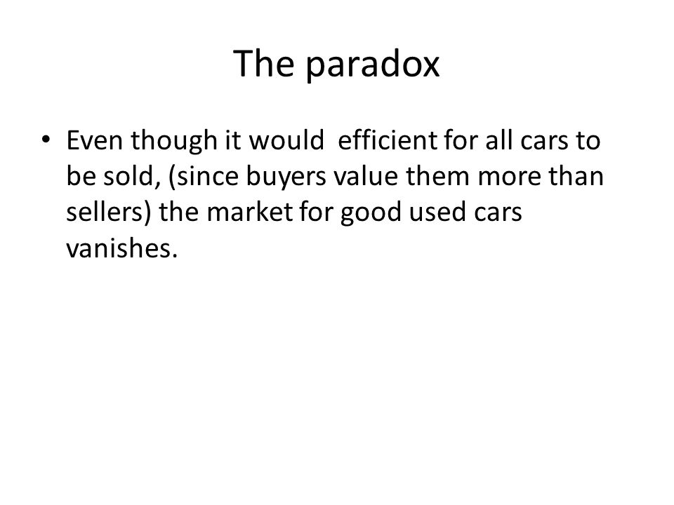 The paradox Even though it would efficient for all cars to be sold, (since buyers value them more than sellers) the market for good used cars vanishes.