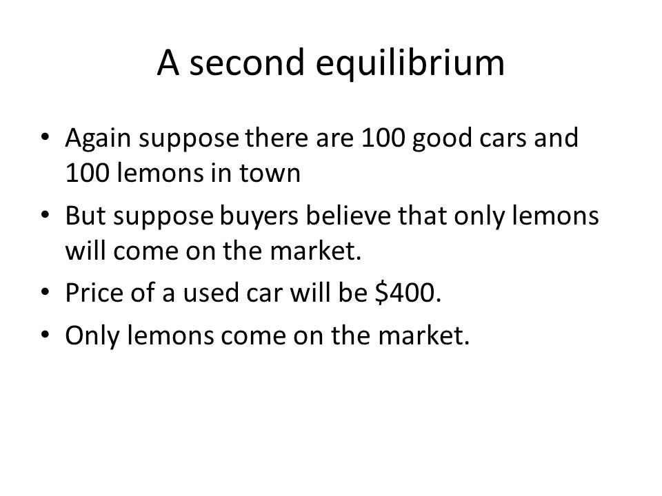 A second equilibrium Again suppose there are 100 good cars and 100 lemons in town But suppose buyers believe that only lemons will come on the market.
