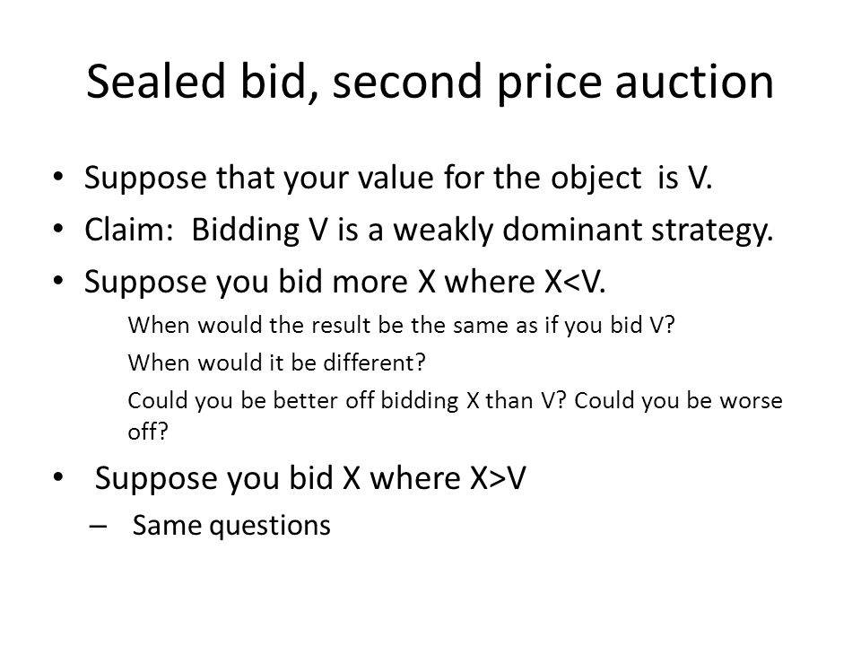 Sealed bid, second price auction Suppose that your value for the object is V.