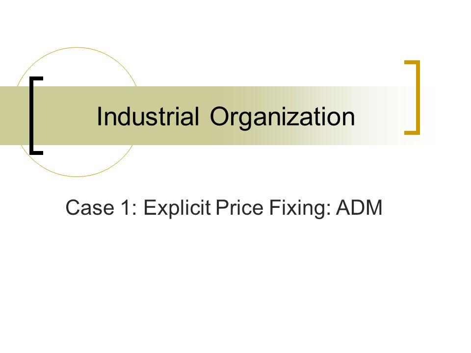 Industrial Organization Case 1: Explicit Price Fixing: ADM