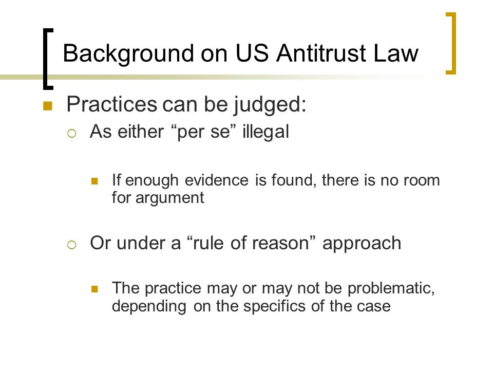 Background on US Antitrust Law Practices can be judged: As either per se illegal If enough evidence is found, there is no room for argument Or under a rule of reason approach The practice may or may not be problematic, depending on the specifics of the case