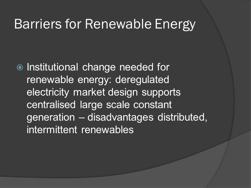 Barriers for Renewable Energy Institutional change needed for renewable energy: deregulated electricity market design supports centralised large scale constant generation – disadvantages distributed, intermittent renewables