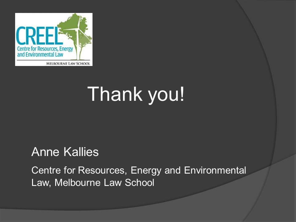 Thank you! Anne Kallies Centre for Resources, Energy and Environmental Law, Melbourne Law School